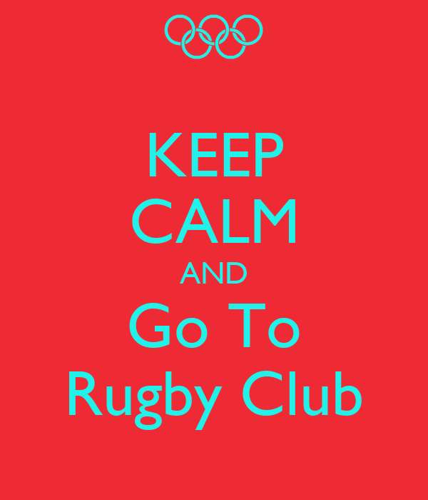 KEEP CALM AND Go To Rugby Club