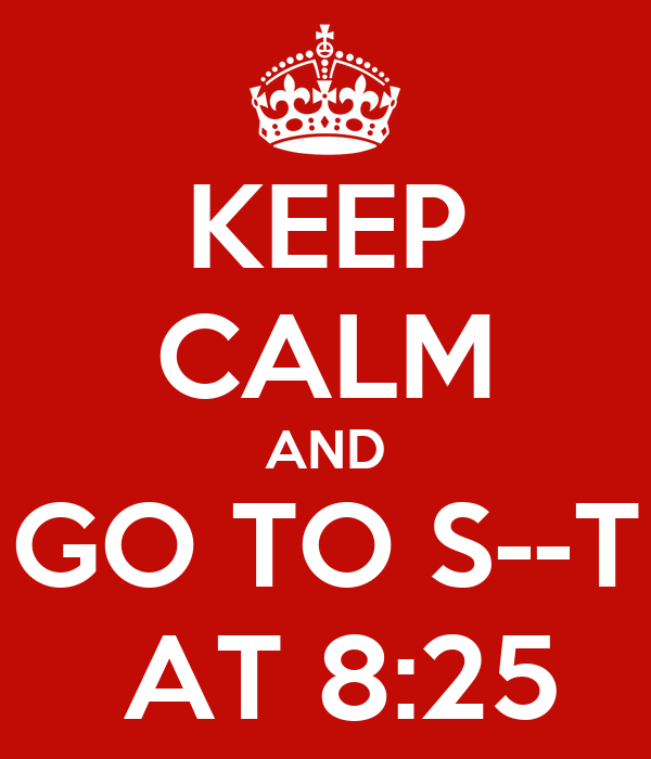 KEEP CALM AND GO TO S--T  AT 8:25