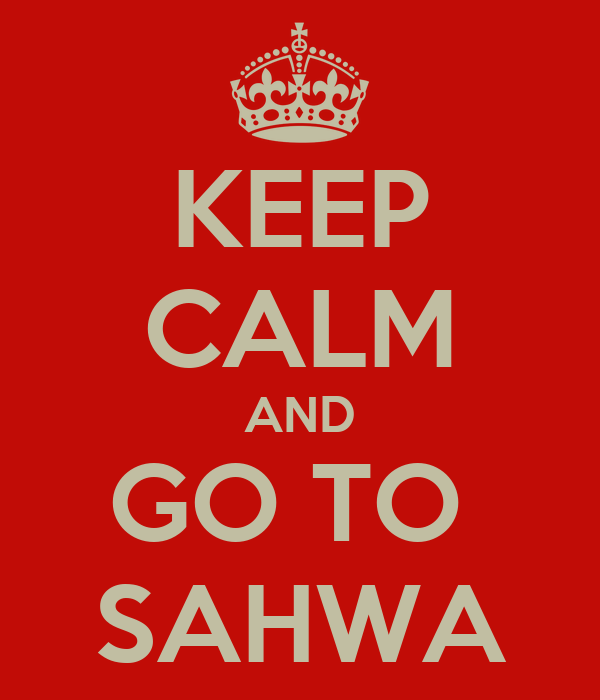 KEEP CALM AND GO TO  SAHWA
