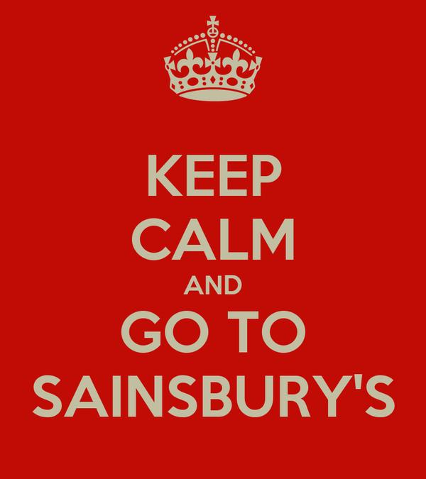 KEEP CALM AND GO TO SAINSBURY'S
