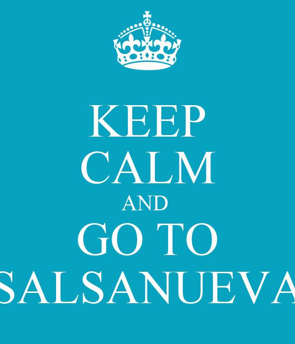 KEEP CALM AND   GO TO  SALSANUEVA