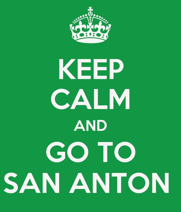 KEEP CALM AND GO TO SAN ANTON