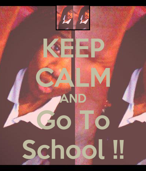 KEEP CALM AND Go To School !!