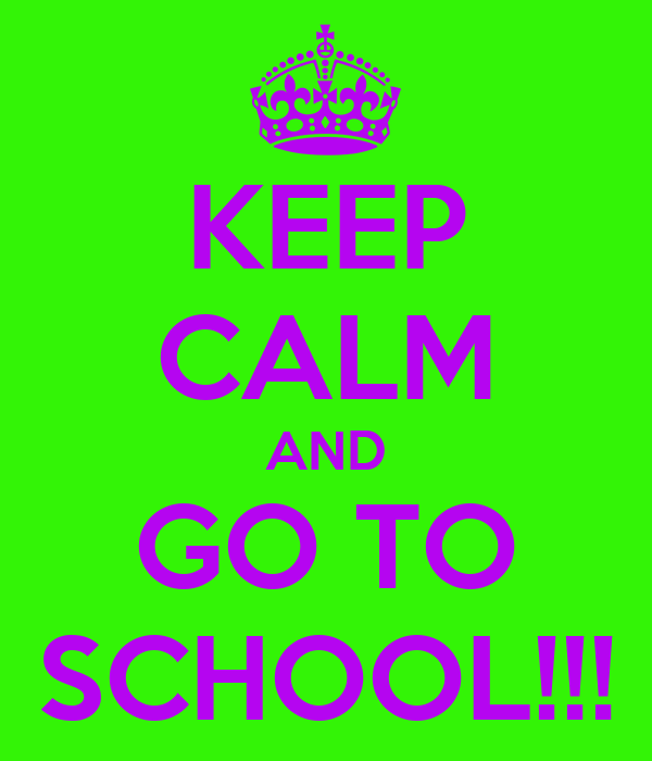 KEEP CALM AND GO TO SCHOOL!!!