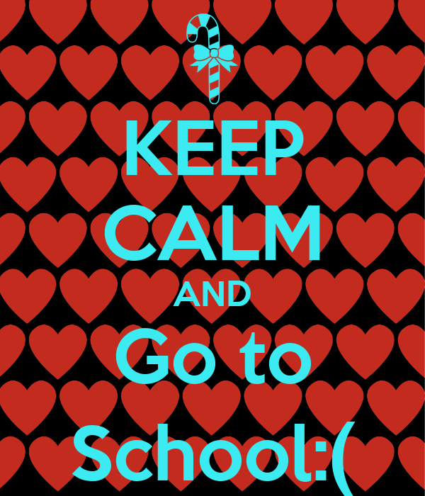 KEEP CALM AND Go to School:(