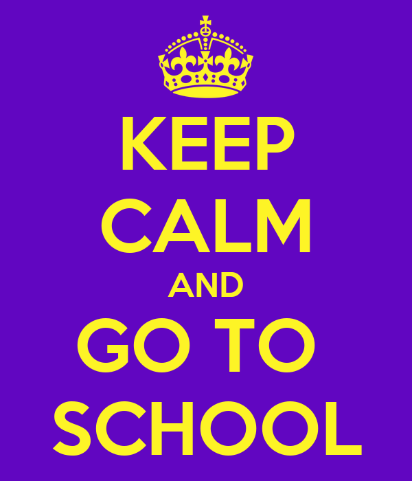 KEEP CALM AND GO TO  SCHOOL