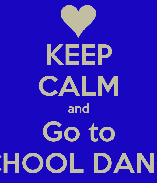KEEP CALM and Go to SCHOOL DANCE
