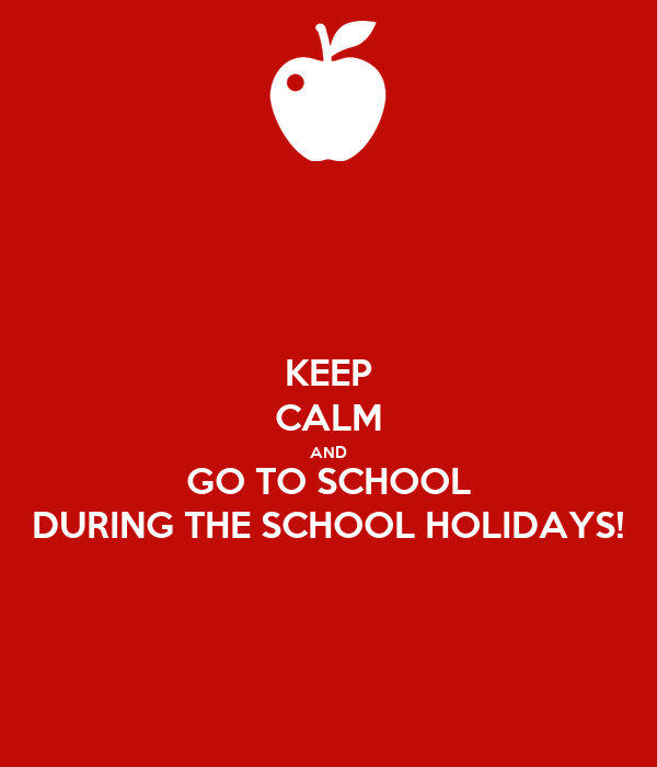 KEEP CALM AND GO TO SCHOOL DURING THE SCHOOL HOLIDAYS!