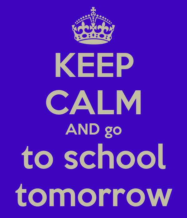 KEEP CALM AND go to school tomorrow