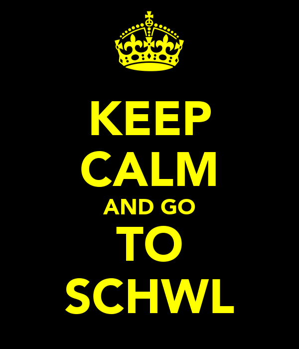 KEEP CALM AND GO TO SCHWL
