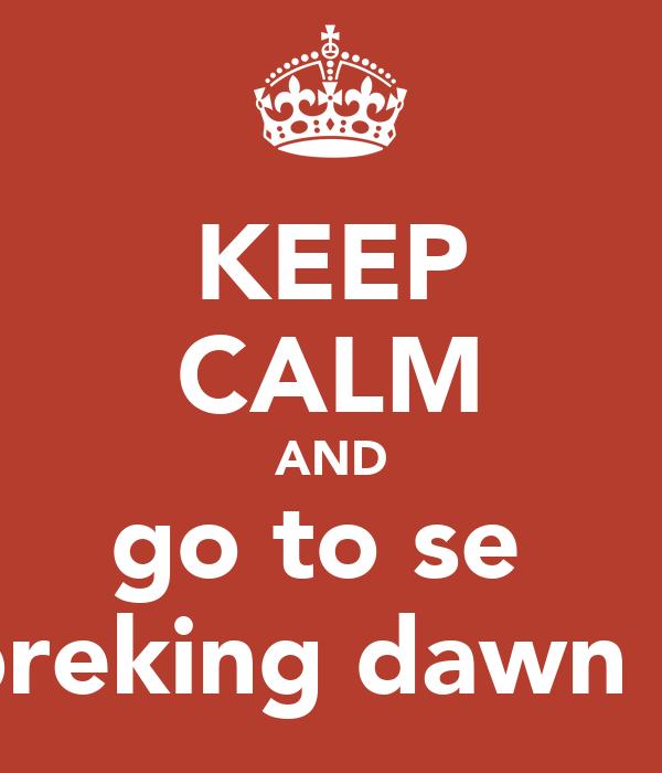 KEEP CALM AND go to se  breking dawn 2
