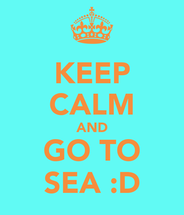 KEEP CALM AND GO TO SEA :D