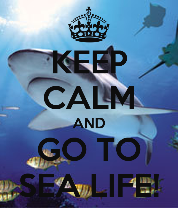 KEEP CALM AND GO TO SEA LIFE!