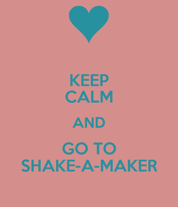 KEEP CALM AND GO TO SHAKE-A-MAKER