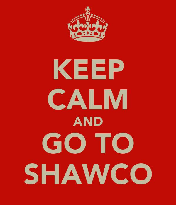 KEEP CALM AND GO TO SHAWCO