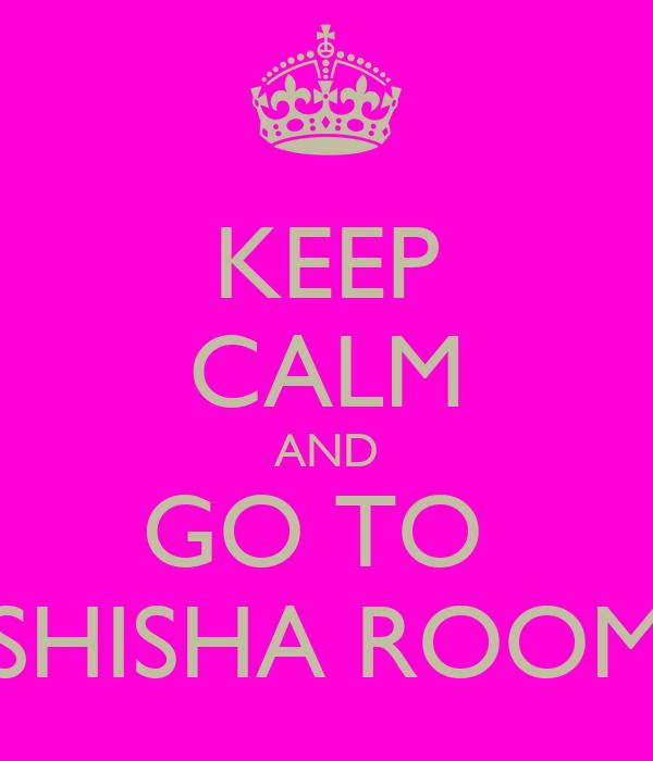 KEEP CALM AND GO TO  SHISHA ROOM
