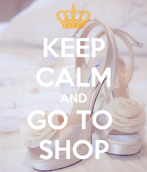 KEEP CALM AND GO TO  SHOP