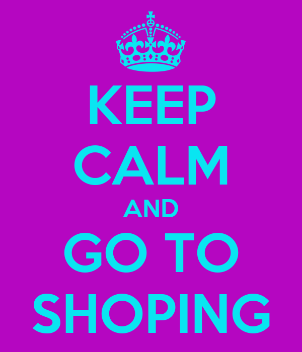 KEEP CALM AND GO TO SHOPING