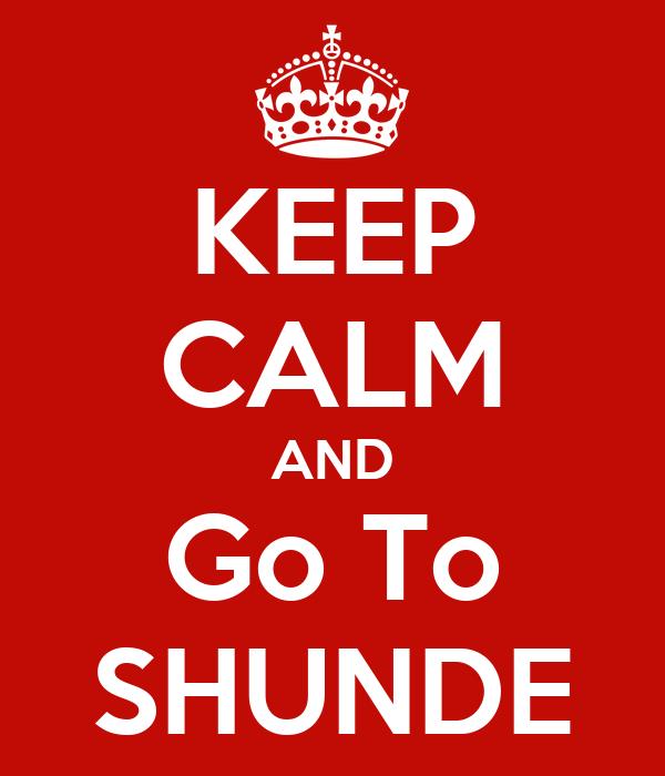 KEEP CALM AND Go To SHUNDE