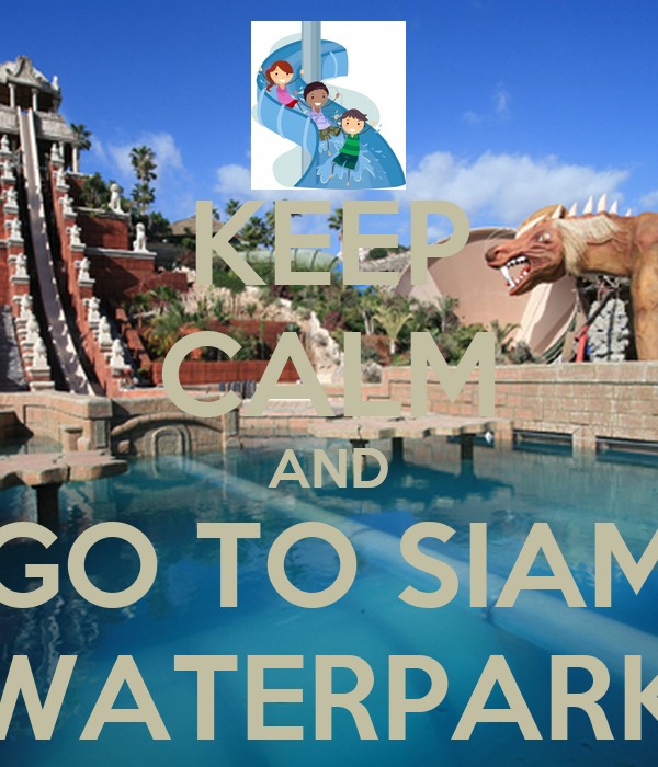 KEEP CALM AND GO TO SIAM WATERPARK