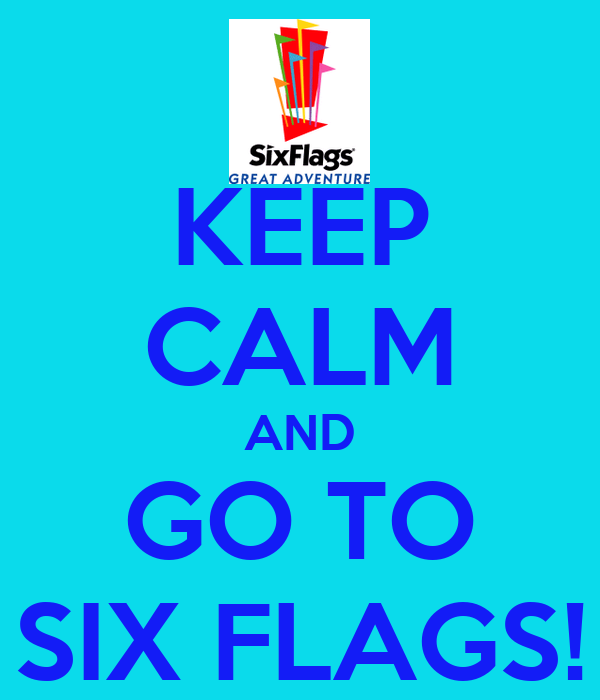 KEEP CALM AND GO TO SIX FLAGS!
