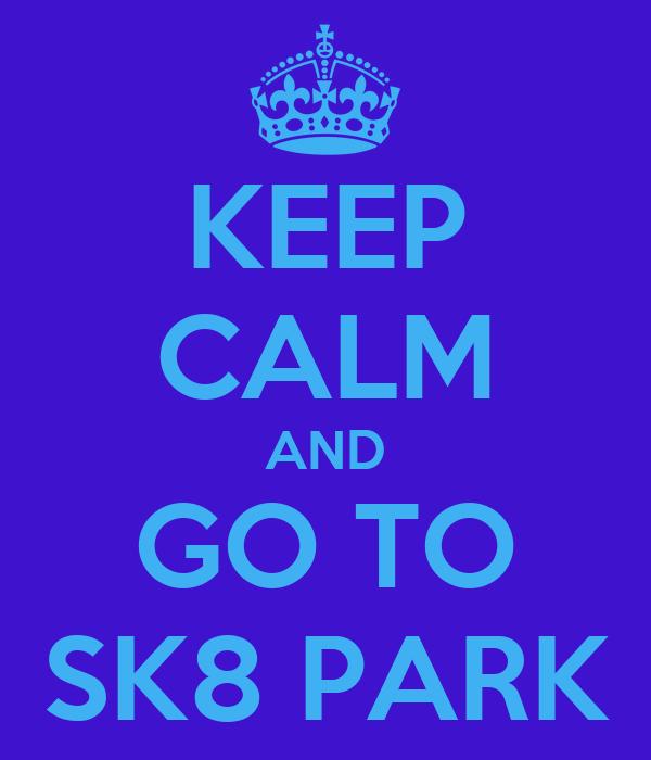 KEEP CALM AND GO TO SK8 PARK