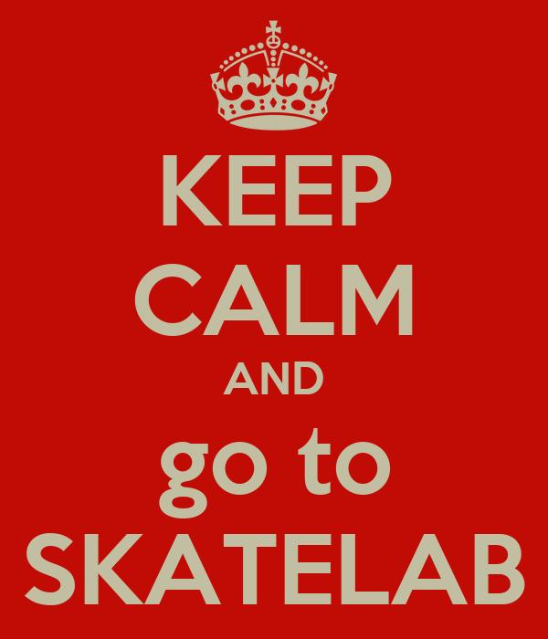 KEEP CALM AND go to SKATELAB