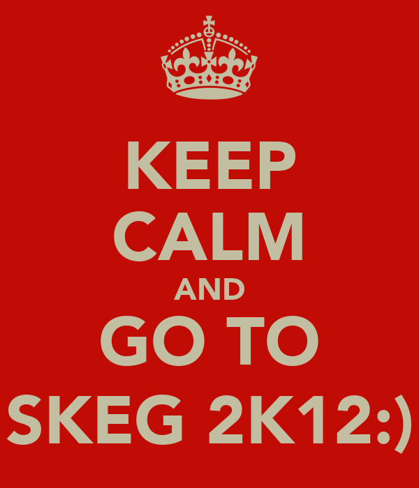 KEEP CALM AND GO TO SKEG 2K12:)