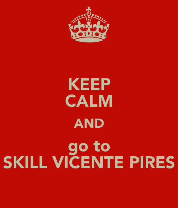 KEEP CALM AND go to SKILL VICENTE PIRES
