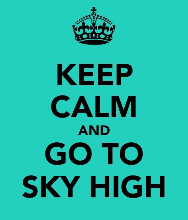 KEEP CALM AND GO TO SKY HIGH