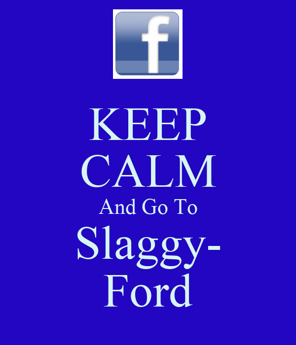 KEEP CALM And Go To Slaggy- Ford