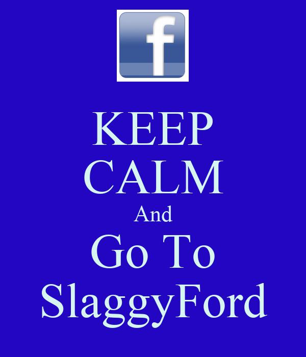 KEEP CALM And Go To SlaggyFord