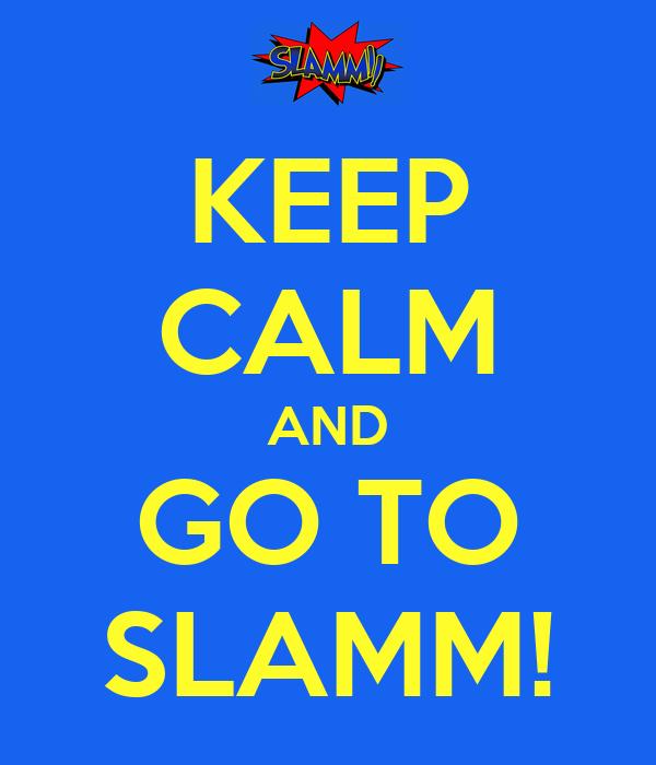 KEEP CALM AND GO TO SLAMM!