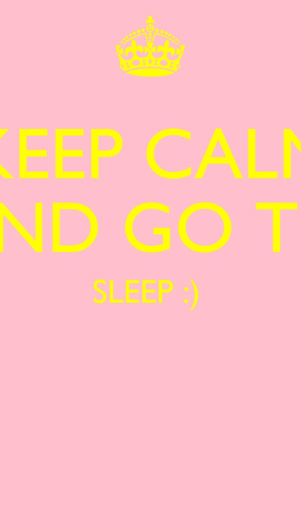 KEEP CALM AND GO TO SLEEP :)