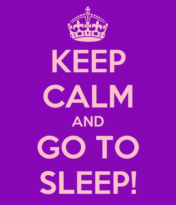 KEEP CALM AND GO TO SLEEP!