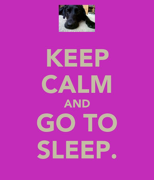KEEP CALM AND GO TO SLEEP.