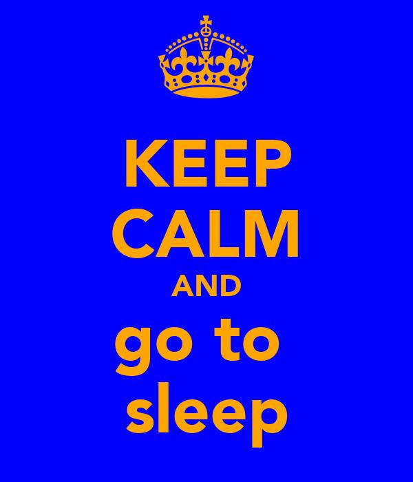 KEEP CALM AND go to  sleep