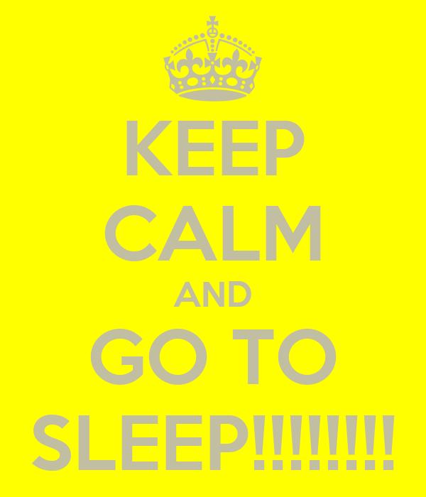 KEEP CALM AND GO TO SLEEP!!!!!!!!