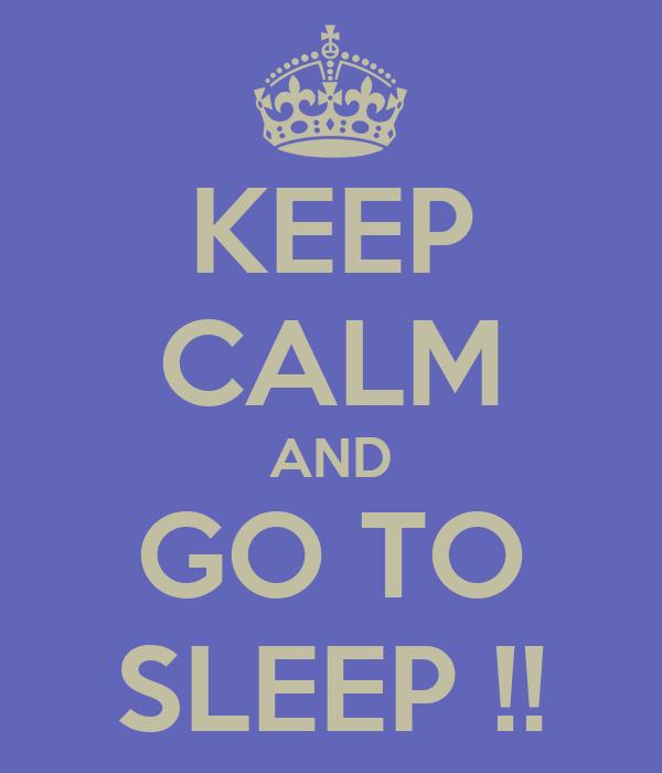 KEEP CALM AND GO TO SLEEP !!