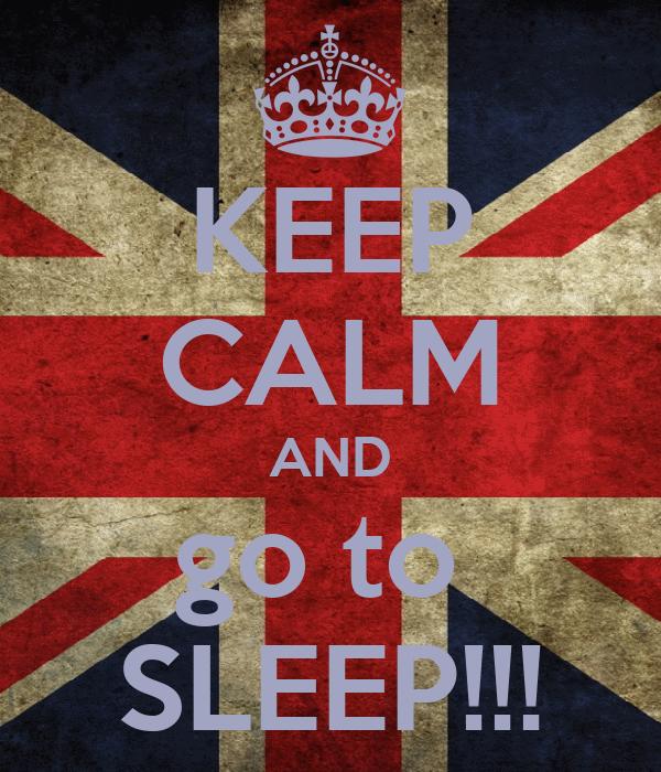KEEP CALM AND go to  SLEEP!!!