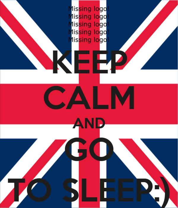 KEEP CALM AND GO TO SLEEP:)