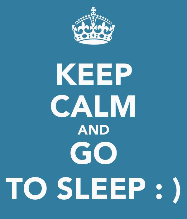 KEEP CALM AND GO TO SLEEP : )