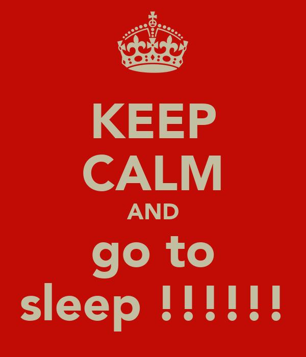KEEP CALM AND go to sleep !!!!!!