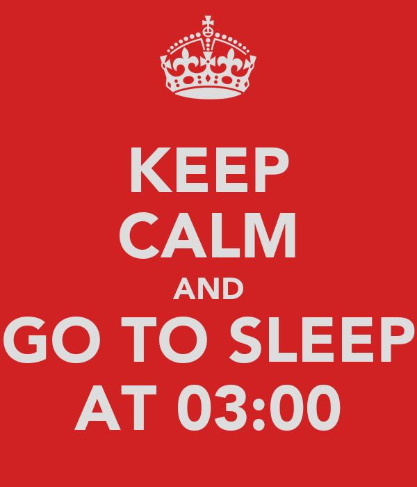 KEEP CALM AND GO TO SLEEP AT 03:00