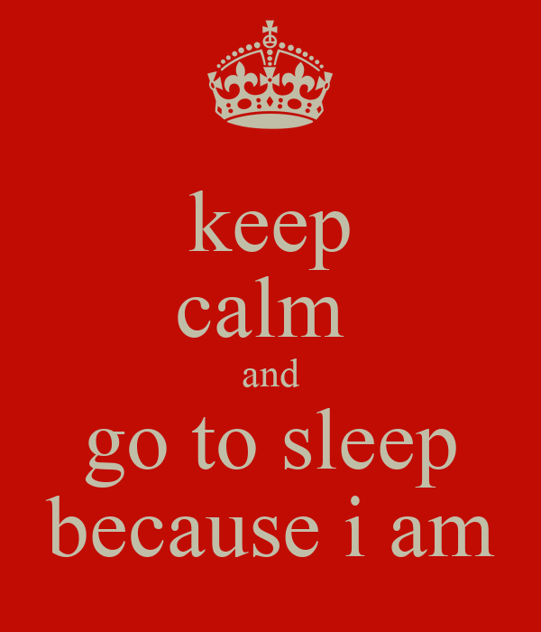 keep calm  and go to sleep because i am