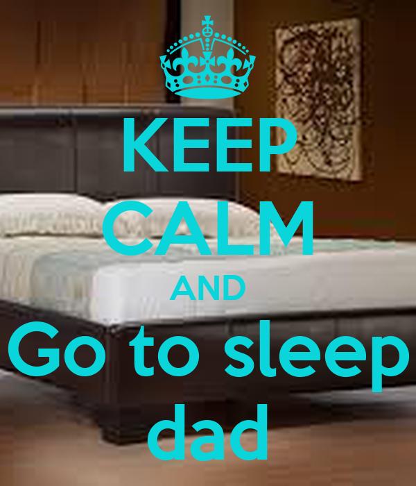 KEEP CALM AND Go to sleep dad