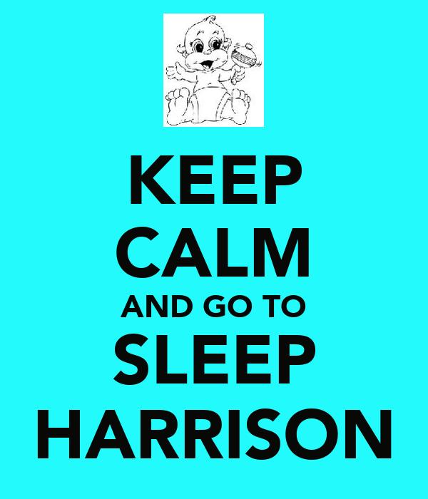 KEEP CALM AND GO TO SLEEP HARRISON