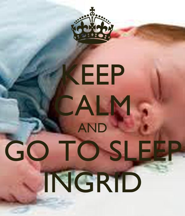 KEEP CALM AND GO TO SLEEP INGRID