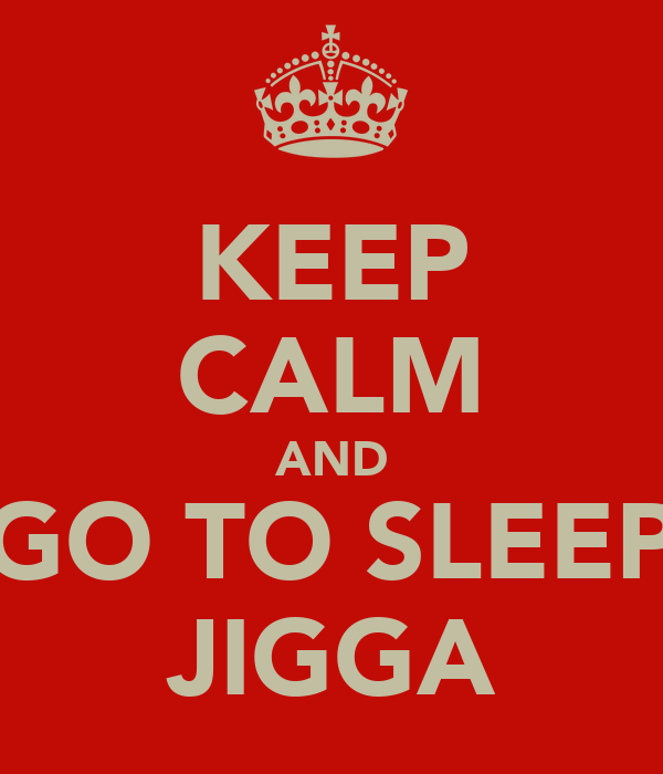 KEEP CALM AND GO TO SLEEP JIGGA