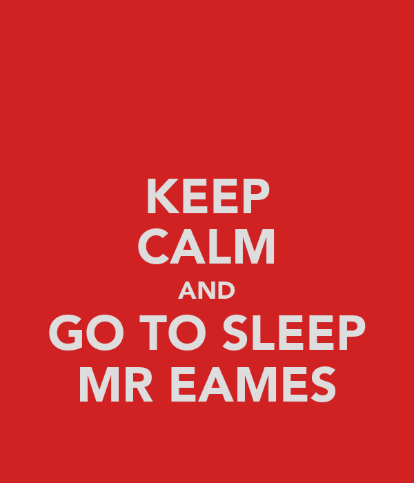 KEEP CALM AND GO TO SLEEP MR EAMES